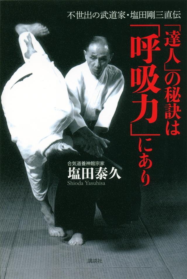 不世出の武道家・塩田剛三直伝 「達人」の秘訣は「呼吸力」にあり