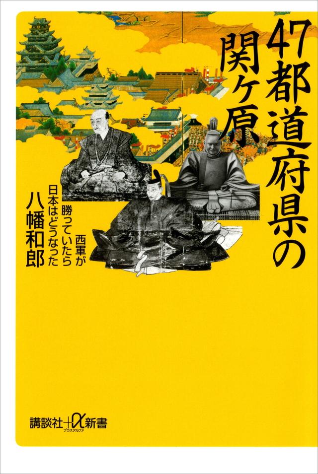 47都道府県の関ヶ原 西軍が勝っていたら日本はどうなった