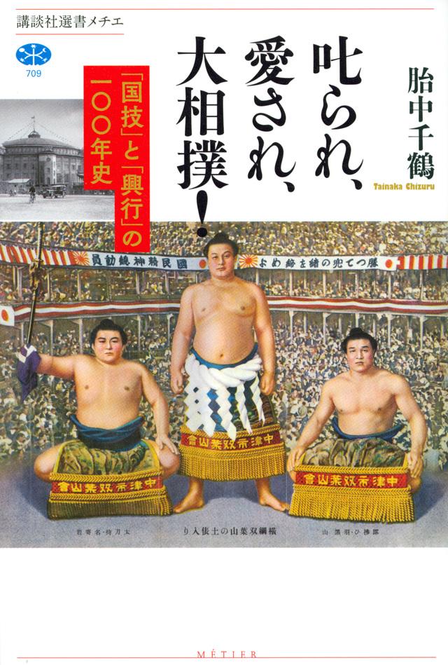 叱られ、愛され、大相撲! 「国技」と「興行」の一〇〇年史