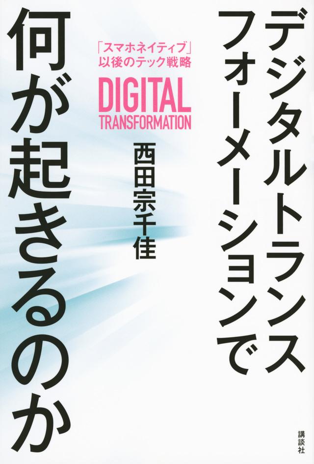 デジタルトランスフォーメーションで何が起きるのか 「スマホネイティブ」以後のテック戦略