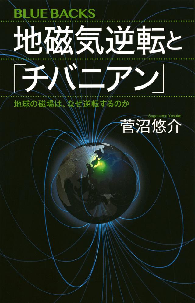 地磁気逆転と「チバニアン」 地球の磁場は、なぜ逆転するのか