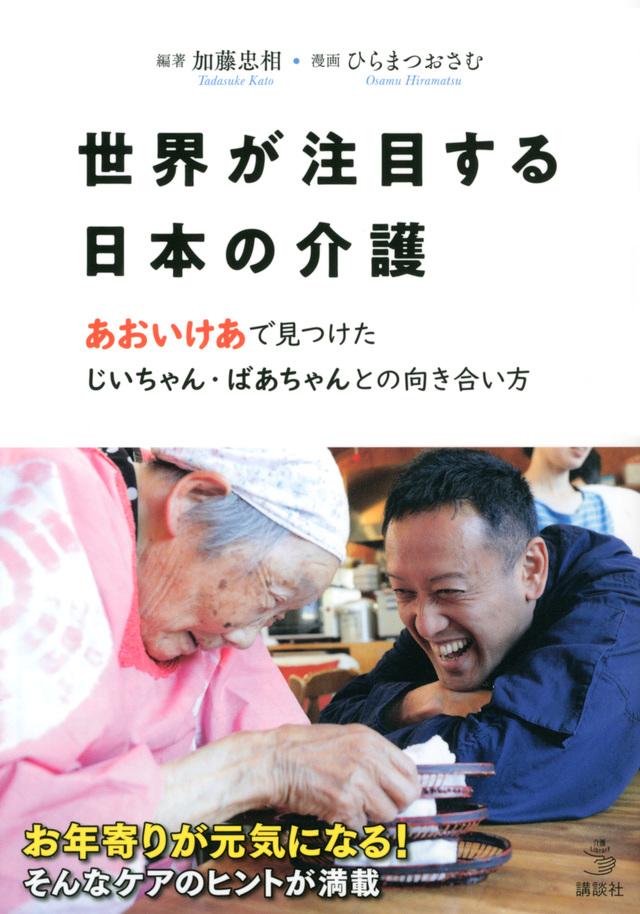 世界が注目する日本の介護 あおいけあ で見つけた じいちゃん・ばあちゃんとの向き合い方