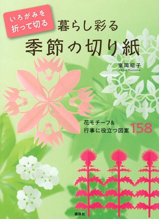 いろがみを折って切る 暮らし彩る 季節の切り紙 花モチーフ&行事に役立つ図案158
